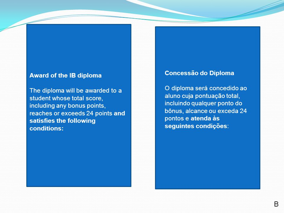 Award of the IB diploma The diploma will be awarded to a student whose total score, including any bonus points, reaches or exceeds 24 points and satisfies the following conditions: Concessão do Diploma O diploma será concedido ao aluno cuja pontuação total, incluindo qualquer ponto do bônus, alcance ou exceda 24 pontos e atenda às seguintes condições: B