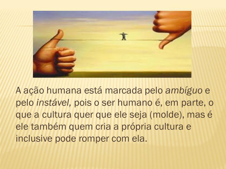 A ação humana está marcada pelo ambíguo e pelo instável, pois o ser humano é, em parte, o que a cultura quer que ele seja (molde), mas é ele também qu