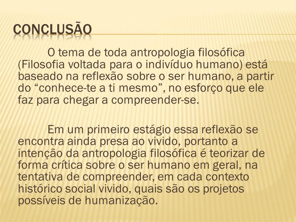O tema de toda antropologia filosófica (Filosofia voltada para o indivíduo humano) está baseado na reflexão sobre o ser humano, a partir do conhece-te