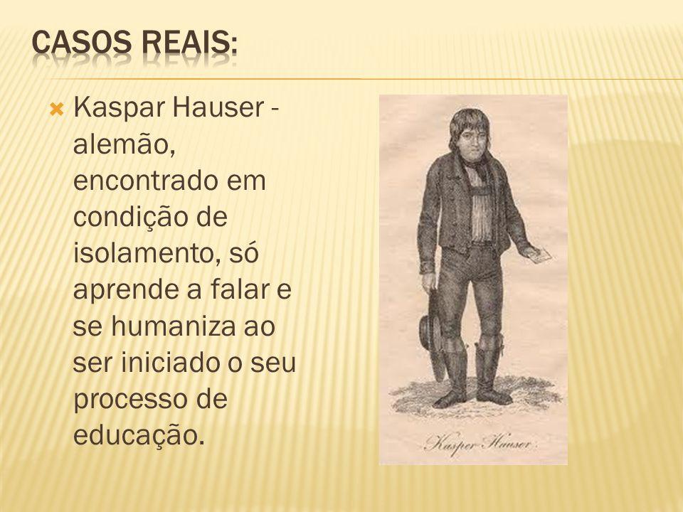 Kaspar Hauser - alemão, encontrado em condição de isolamento, só aprende a falar e se humaniza ao ser iniciado o seu processo de educação.