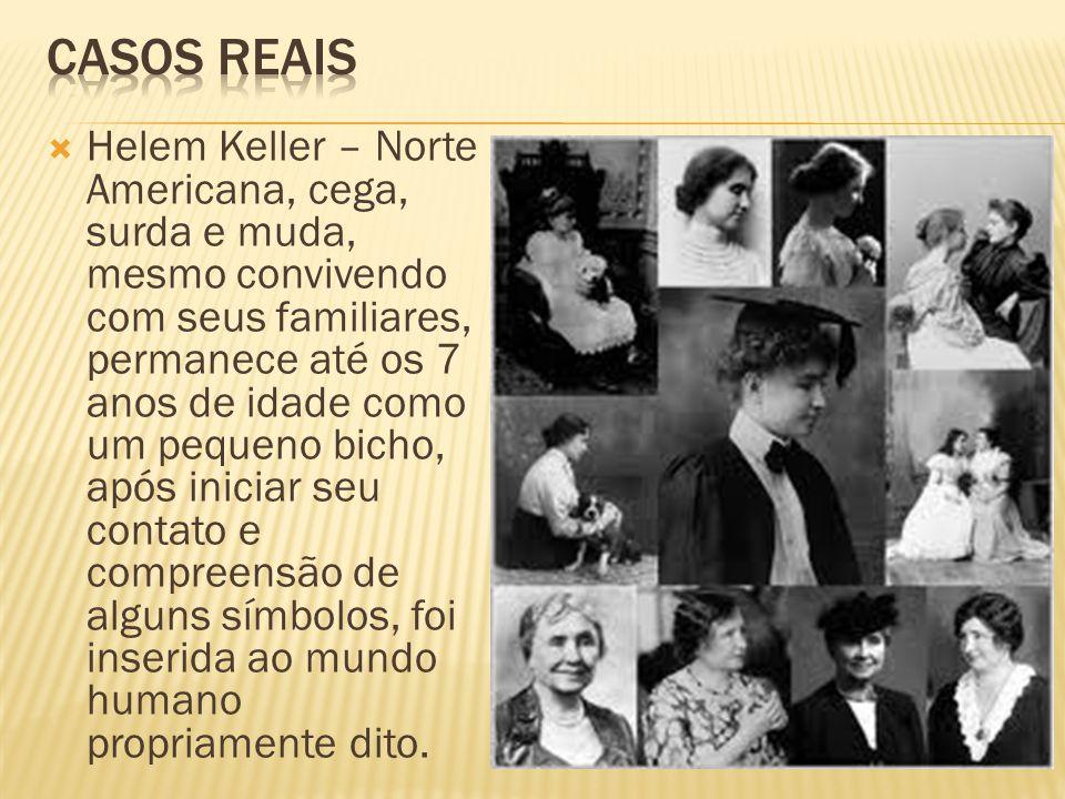 Helem Keller – Norte Americana, cega, surda e muda, mesmo convivendo com seus familiares, permanece até os 7 anos de idade como um pequeno bicho, após