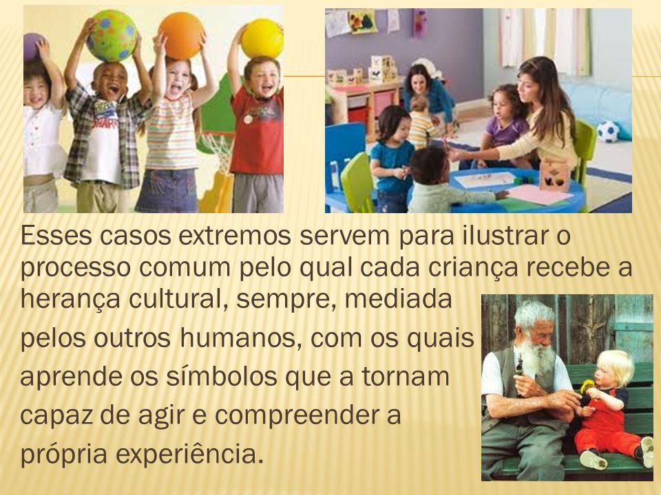 Esses casos extremos servem para ilustrar o processo comum pelo qual cada criança recebe a herança cultural, sempre, mediada pelos outros humanos, com