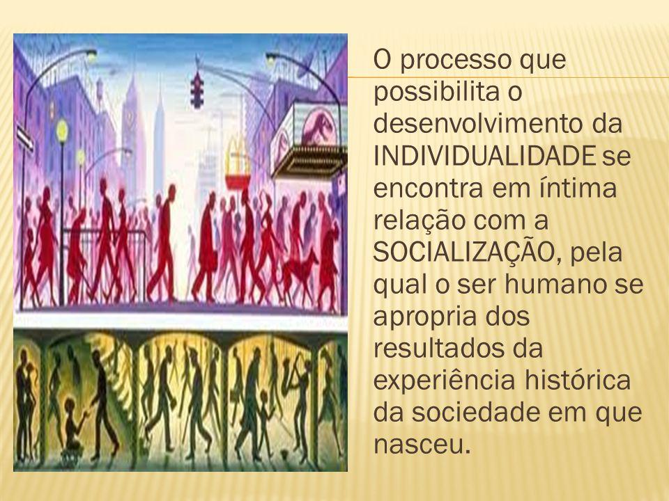 O processo que possibilita o desenvolvimento da INDIVIDUALIDADE se encontra em íntima relação com a SOCIALIZAÇÃO, pela qual o ser humano se apropria d