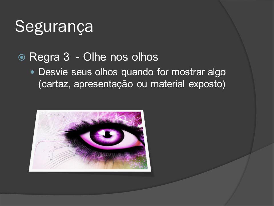 Segurança Regra 3 - Olhe nos olhos Desvie seus olhos quando for mostrar algo (cartaz, apresentação ou material exposto)