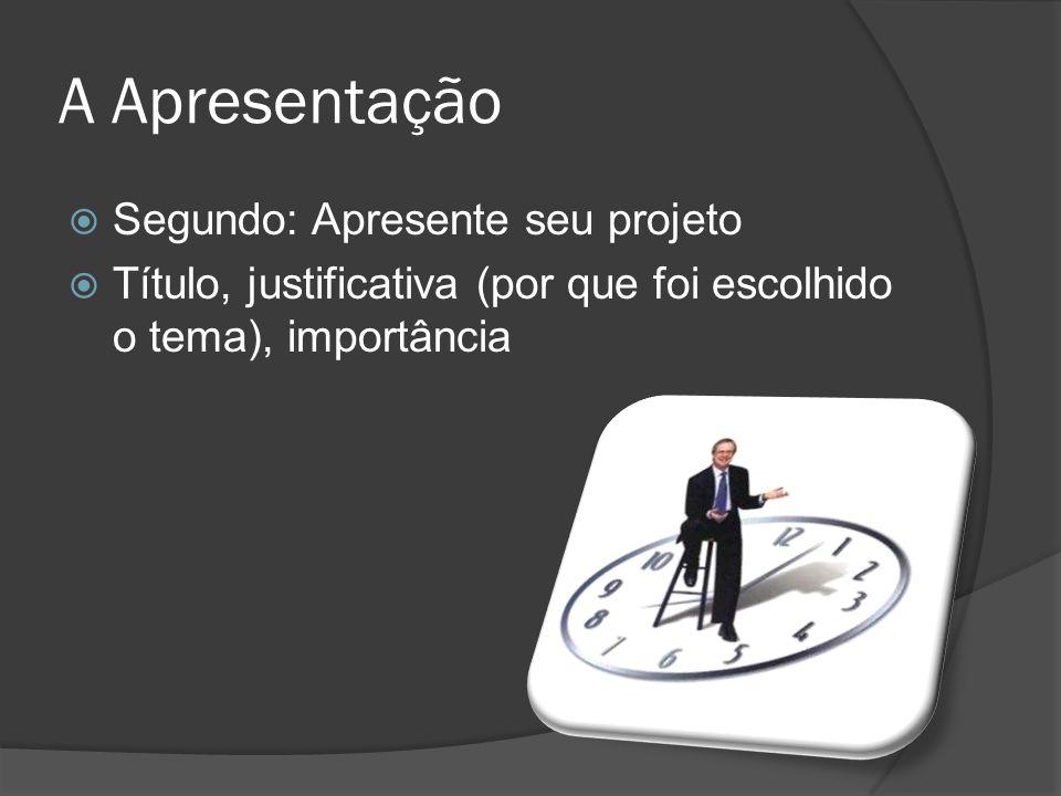 A Apresentação Terceiro: Diga qual o principal objetivo do seu projeto, qual é a meta, o que se pretende ao final do projeto