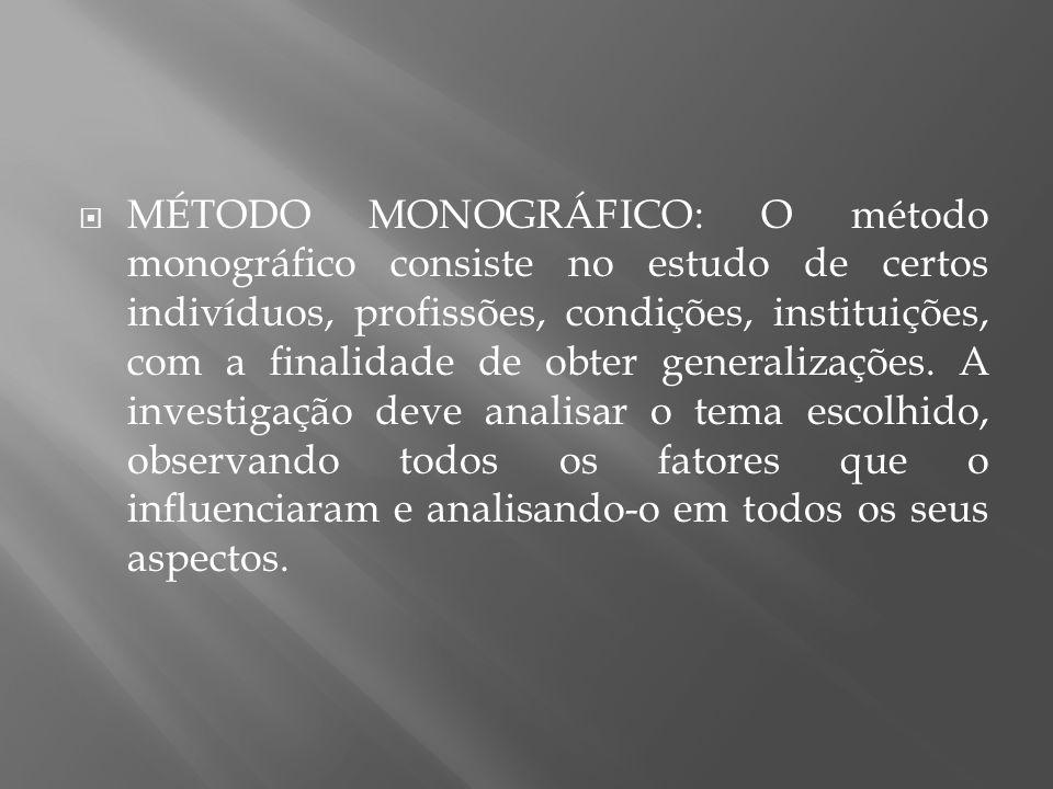 MÉTODO MONOGRÁFICO: O método monográfico consiste no estudo de certos indivíduos, profissões, condições, instituições, com a finalidade de obter gener