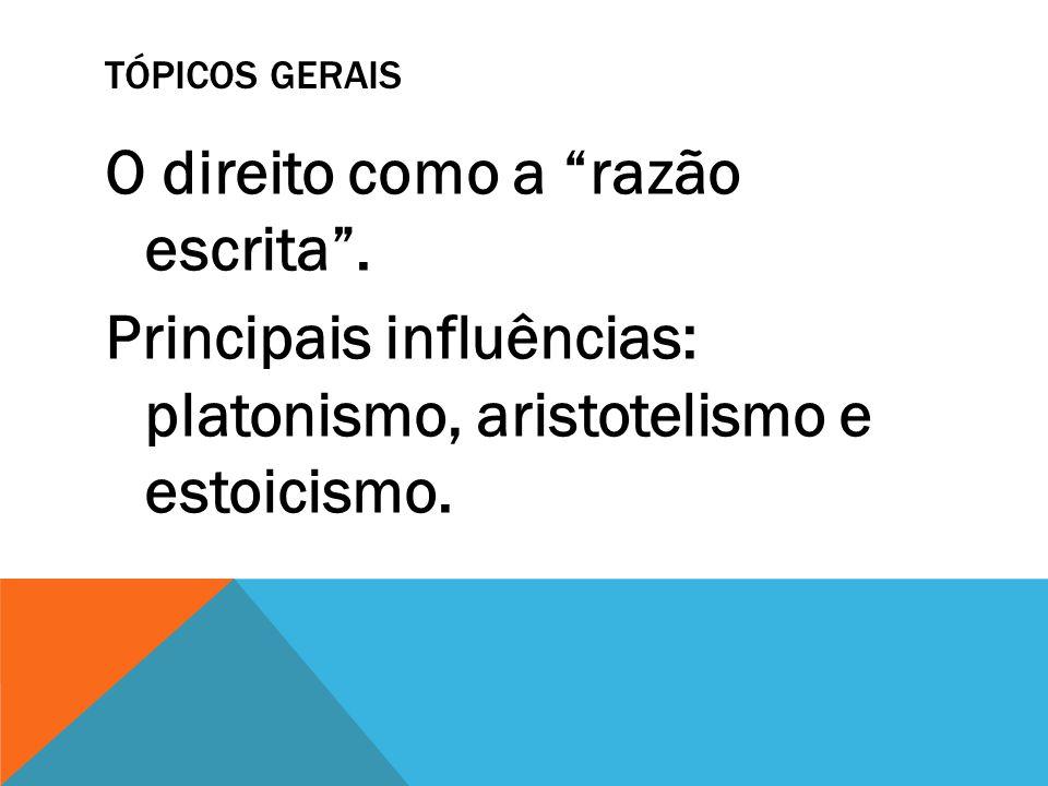 TÓPICOS GERAIS O direito como a razão escrita. Principais influências: platonismo, aristotelismo e estoicismo.