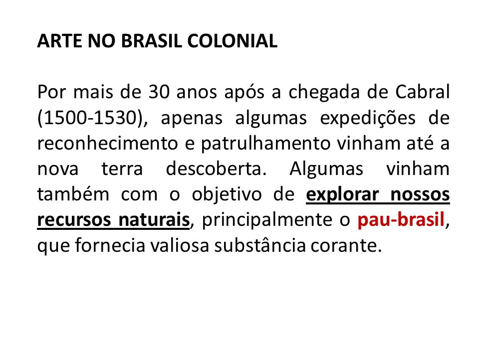 ARTE NO BRASIL COLONIAL Por mais de 30 anos após a chegada de Cabral (1500-1530), apenas algumas expedições de reconhecimento e patrulhamento vinham a