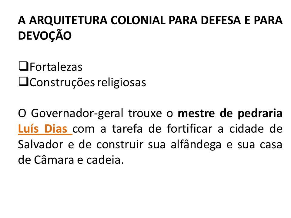 A ARQUITETURA COLONIAL PARA DEFESA E PARA DEVOÇÃO Fortalezas Construções religiosas O Governador-geral trouxe o mestre de pedraria Luís Dias com a tar