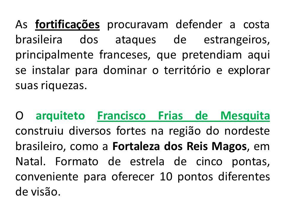As fortificações procuravam defender a costa brasileira dos ataques de estrangeiros, principalmente franceses, que pretendiam aqui se instalar para do