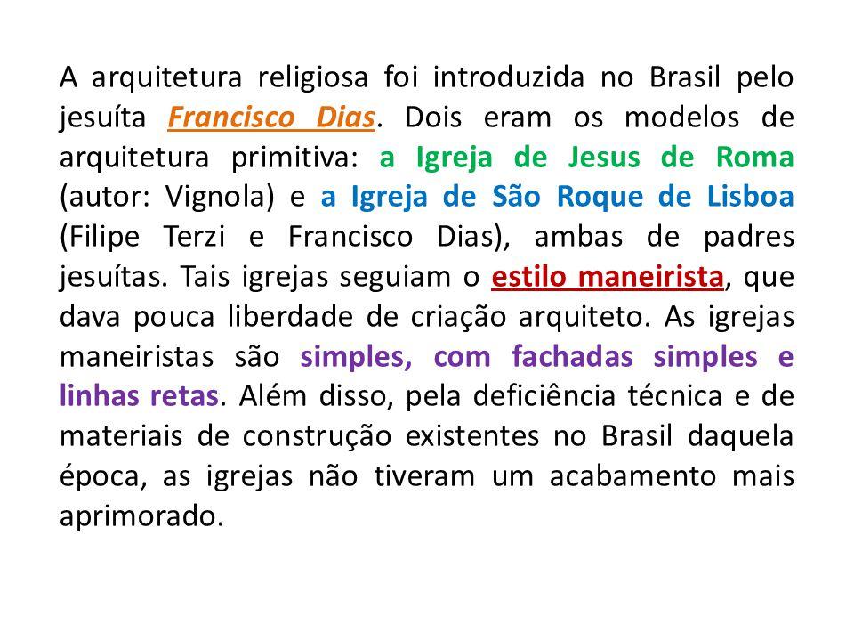 A arquitetura religiosa foi introduzida no Brasil pelo jesuíta Francisco Dias. Dois eram os modelos de arquitetura primitiva: a Igreja de Jesus de Rom