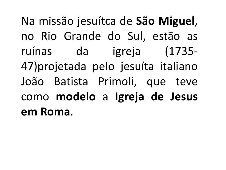 Na missão jesuítca de São Miguel, no Rio Grande do Sul, estão as ruínas da igreja (1735- 47)projetada pelo jesuíta italiano João Batista Primoli, que