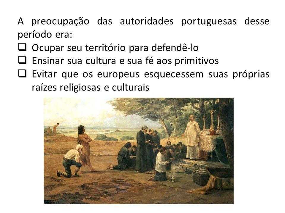 A preocupação das autoridades portuguesas desse período era: Ocupar seu território para defendê-lo Ensinar sua cultura e sua fé aos primitivos Evitar