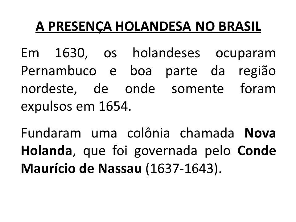 A PRESENÇA HOLANDESA NO BRASIL Em 1630, os holandeses ocuparam Pernambuco e boa parte da região nordeste, de onde somente foram expulsos em 1654. Fund