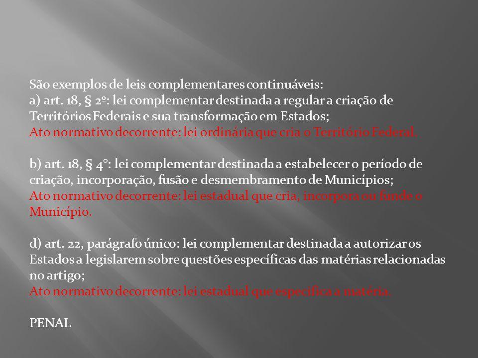 São exemplos de leis complementares continuáveis: a) art. 18, § 2º: lei complementar destinada a regular a criação de Territórios Federais e sua trans