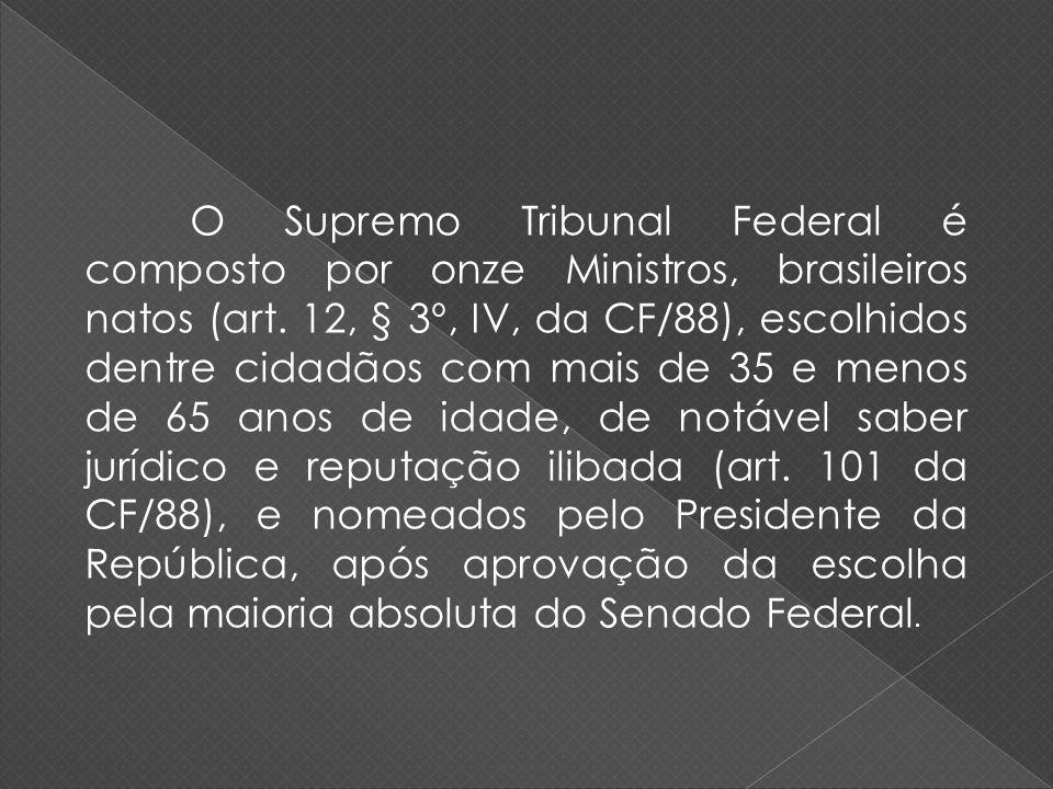 O Supremo Tribunal Federal é composto por onze Ministros, brasileiros natos (art. 12, § 3º, IV, da CF/88), escolhidos dentre cidadãos com mais de 35 e