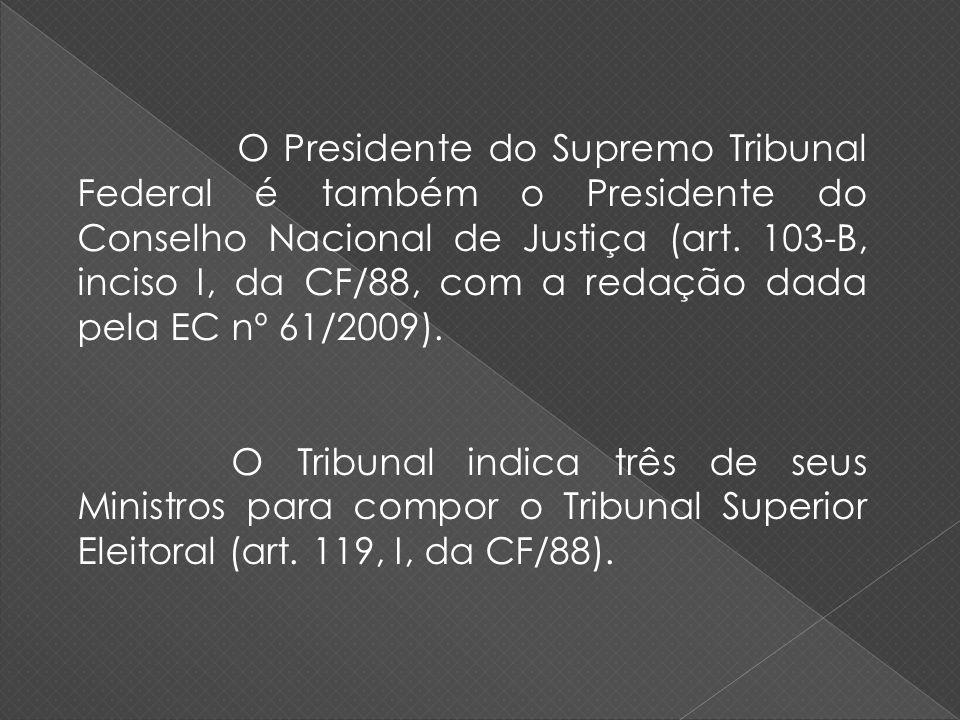 O Presidente do Supremo Tribunal Federal é também o Presidente do Conselho Nacional de Justiça (art. 103-B, inciso I, da CF/88, com a redação dada pel