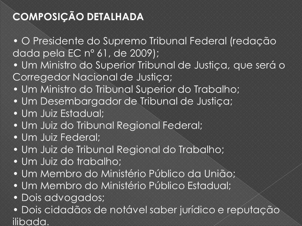 COMPOSIÇÃO DETALHADA O Presidente do Supremo Tribunal Federal (redação dada pela EC nº 61, de 2009); Um Ministro do Superior Tribunal de Justiça, que