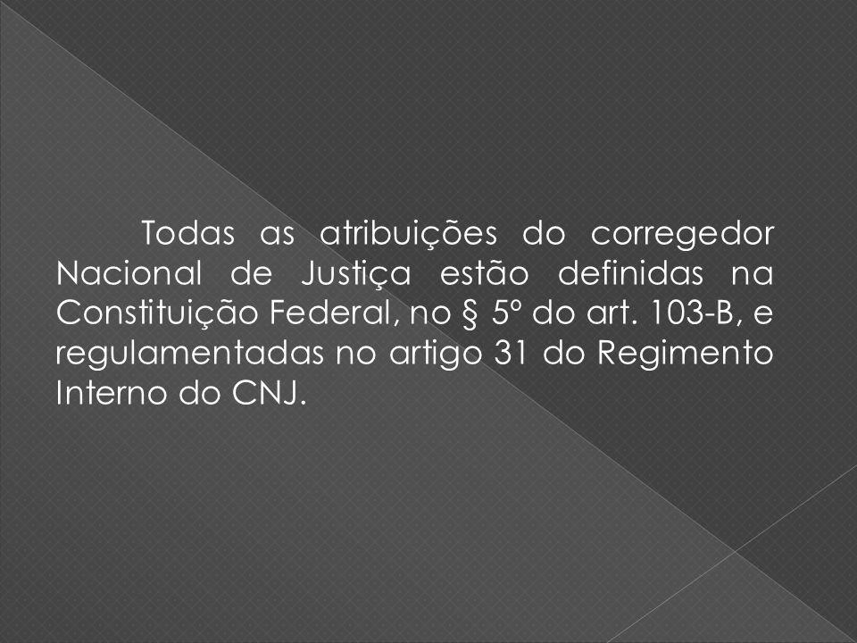Todas as atribuições do corregedor Nacional de Justiça estão definidas na Constituição Federal, no § 5º do art. 103-B, e regulamentadas no artigo 31 d