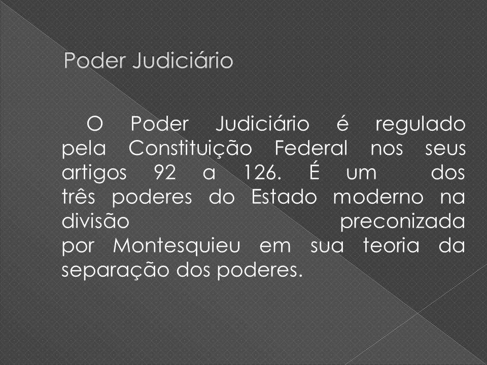 O Poder Judiciário é regulado pela Constituição Federal nos seus artigos 92 a 126. É um dos três poderes do Estado moderno na divisão preconizada por