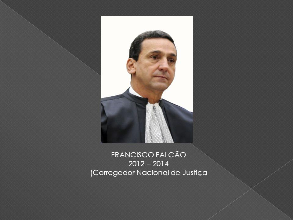 FRANCISCO FALCÃO 2012 – 2014 (Corregedor Nacional de Justiça