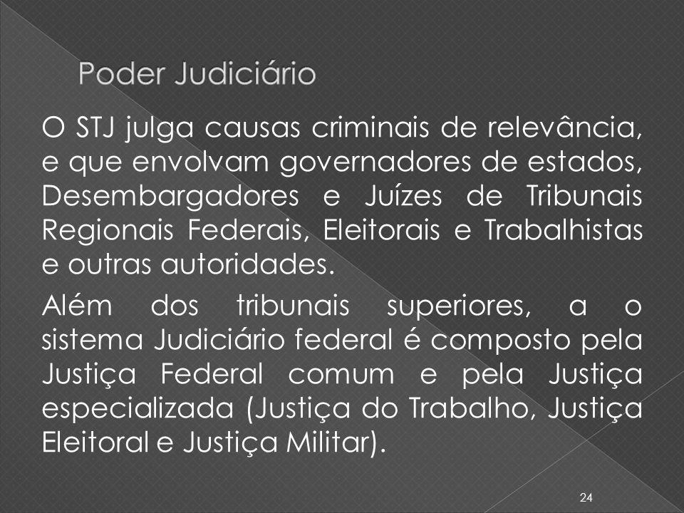 O STJ julga causas criminais de relevância, e que envolvam governadores de estados, Desembargadores e Juízes de Tribunais Regionais Federais, Eleitora