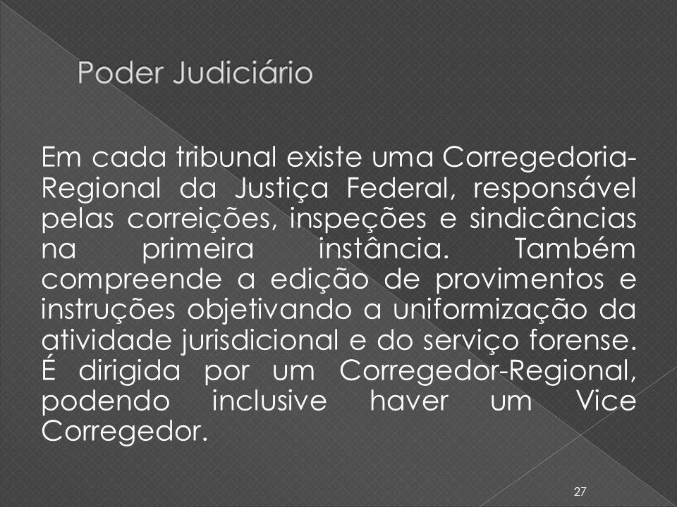 Em cada tribunal existe uma Corregedoria- Regional da Justiça Federal, responsável pelas correições, inspeções e sindicâncias na primeira instância. T