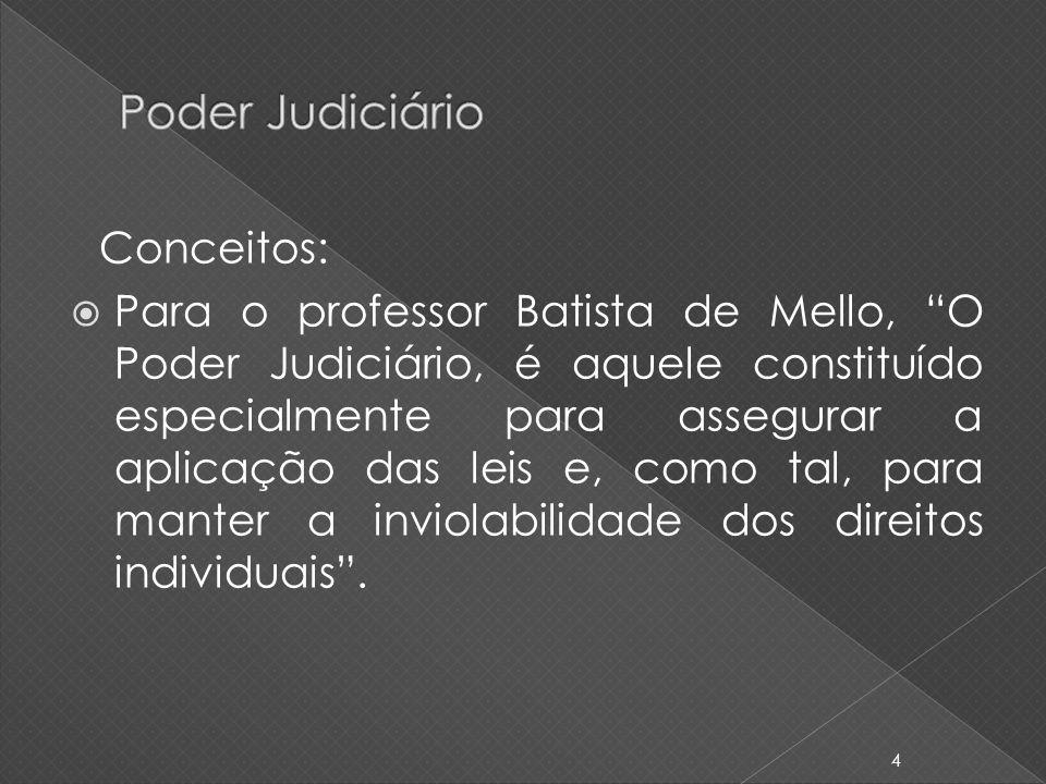 Conceitos: Para o professor Batista de Mello, O Poder Judiciário, é aquele constituído especialmente para assegurar a aplicação das leis e, como tal,
