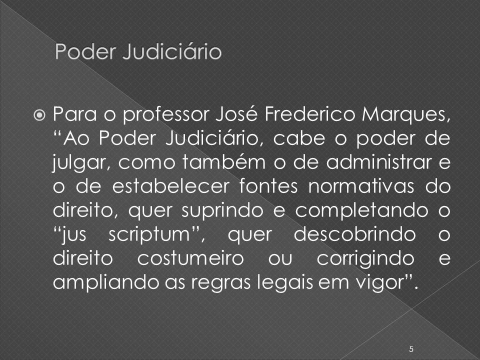 Para o professor José Frederico Marques, Ao Poder Judiciário, cabe o poder de julgar, como também o de administrar e o de estabelecer fontes normativa