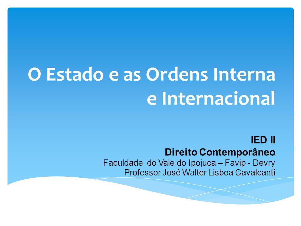 O Estado e as Ordens Interna e Internacional IED II Direito Contemporâneo Faculdade do Vale do Ipojuca – Favip - Devry Professor José Walter Lisboa Ca