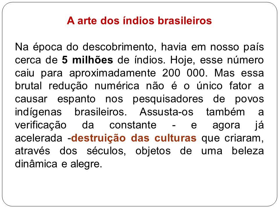 A arte dos índios brasileiros Na época do descobrimento, havia em nosso país cerca de 5 milhões de índios. Hoje, esse número caiu para aproximadamente