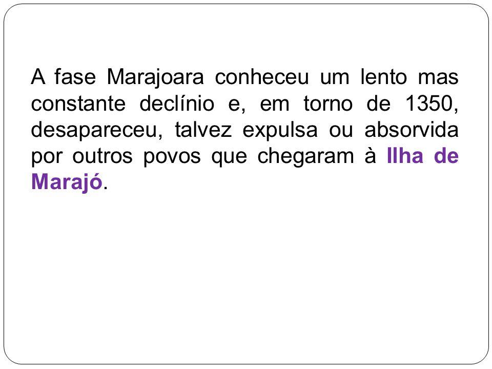 A fase Marajoara conheceu um lento mas constante declínio e, em torno de 1350, desapareceu, talvez expulsa ou absorvida por outros povos que chegaram