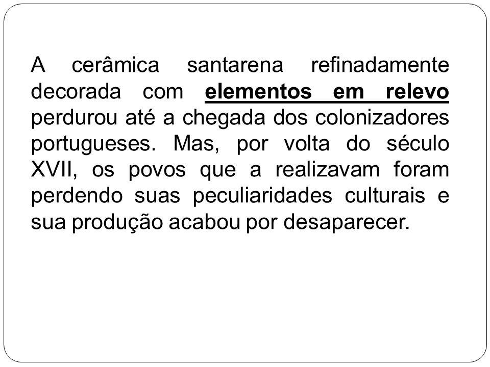 A cerâmica santarena refinadamente decorada com elementos em relevo perdurou até a chegada dos colonizadores portugueses. Mas, por volta do século XVI