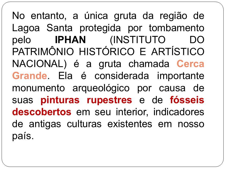 No entanto, a única gruta da região de Lagoa Santa protegida por tombamento pelo IPHAN (INSTITUTO DO PATRIMÔNIO HISTÓRICO E ARTÍSTICO NACIONAL) é a gr