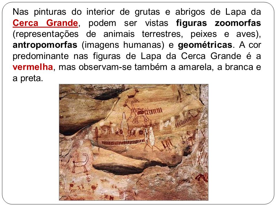 Nas pinturas do interior de grutas e abrigos de Lapa da Cerca Grande, podem ser vistas figuras zoomorfas (representações de animais terrestres, peixes