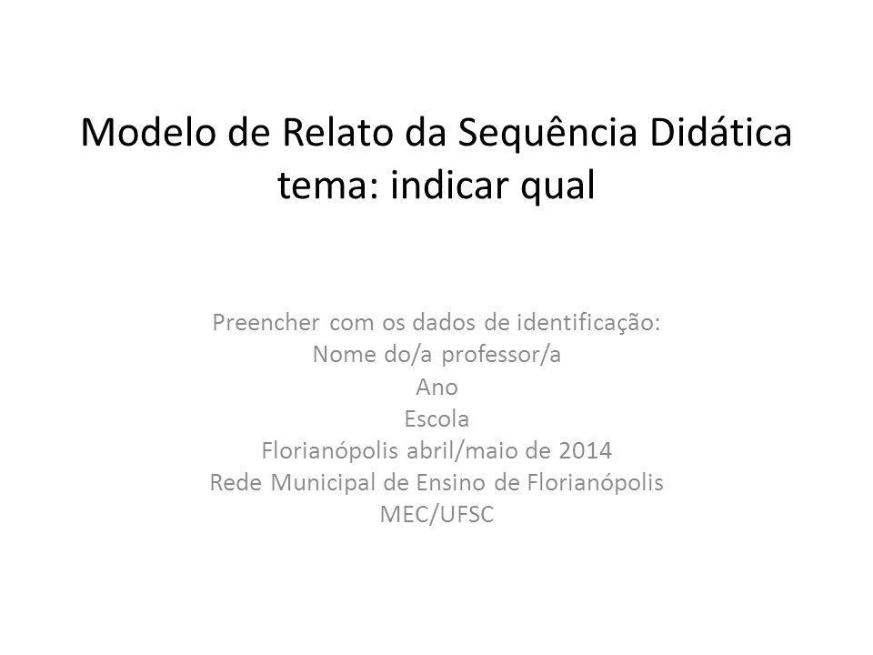 Modelo de Relato da Sequência Didática tema: indicar qual Preencher com os dados de identificação: Nome do/a professor/a Ano Escola Florianópolis abril/maio de 2014 Rede Municipal de Ensino de Florianópolis MEC/UFSC