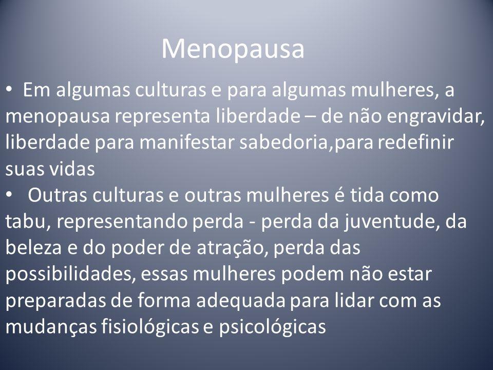 Em algumas culturas e para algumas mulheres, a menopausa representa liberdade – de não engravidar, liberdade para manifestar sabedoria,para redefinir