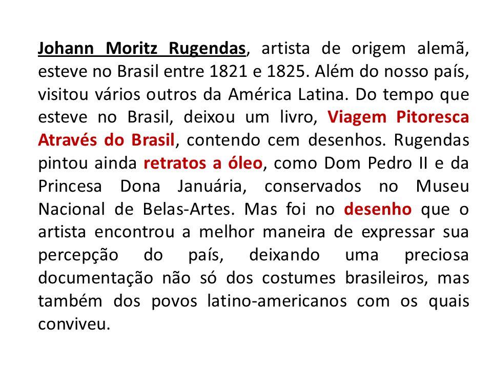 Johann Moritz Rugendas, artista de origem alemã, esteve no Brasil entre 1821 e 1825. Além do nosso país, visitou vários outros da América Latina. Do t