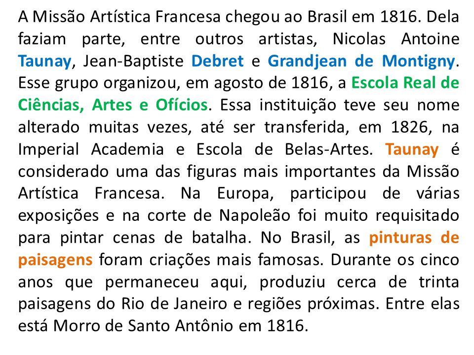 A Missão Artística Francesa chegou ao Brasil em 1816. Dela faziam parte, entre outros artistas, Nicolas Antoine Taunay, Jean-Baptiste Debret e Grandje