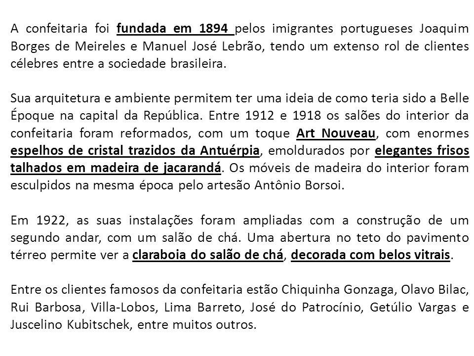 A confeitaria foi fundada em 1894 pelos imigrantes portugueses Joaquim Borges de Meireles e Manuel José Lebrão, tendo um extenso rol de clientes céleb