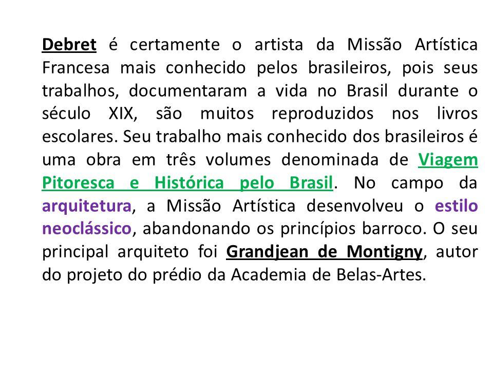 Debret é certamente o artista da Missão Artística Francesa mais conhecido pelos brasileiros, pois seus trabalhos, documentaram a vida no Brasil durant