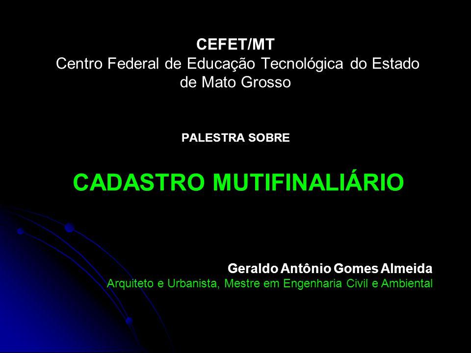 CEFET/MT Centro Federal de Educação Tecnológica do Estado de Mato Grosso PALESTRA SOBRE CADASTRO MUTIFINALIÁRIO Geraldo Antônio Gomes Almeida Arquitet