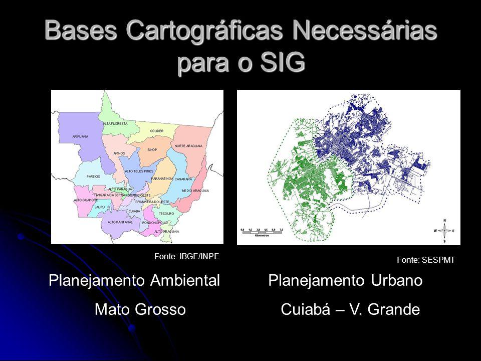 Bases Cartográficas Necessárias para o SIG Planejamento Ambiental Mato Grosso Planejamento Urbano Cuiabá – V. Grande Fonte: SESPMT Fonte: IBGE/INPE