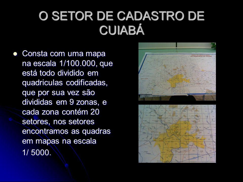 O SETOR DE CADASTRO DE CUIABÁ Consta com uma mapa na escala 1/100.000, que está todo dividido em quadriculas codificadas, que por sua vez são dividida