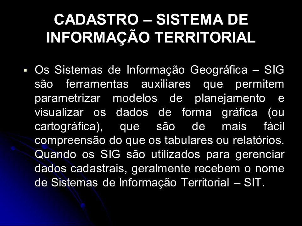 CADASTRO – SISTEMA DE INFORMAÇÃO TERRITORIAL Os Sistemas de Informação Geográfica – SIG são ferramentas auxiliares que permitem parametrizar modelos d
