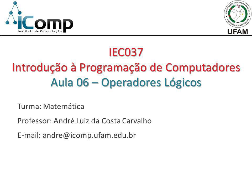 Turma: Matemática Professor: André Luiz da Costa Carvalho E-mail: andre@icomp.ufam.edu.br IEC037 Introdução à Programação de Computadores Aula 06 – Op