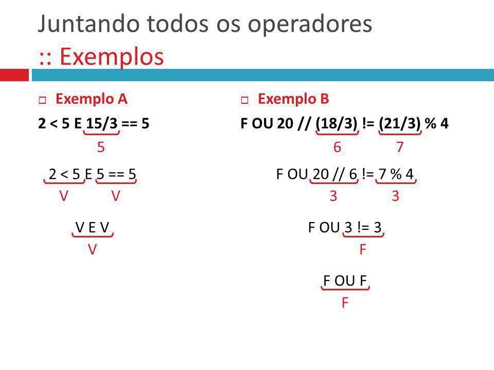 Juntando todos os operadores :: Exemplos Exemplo A 2 < 5 E 15/3 == 5 Exemplo B F OU 20 // (18/3) != (21/3) % 4 5 2 < 5 E 5 == 5 V V E V VV67 F OU 20 /