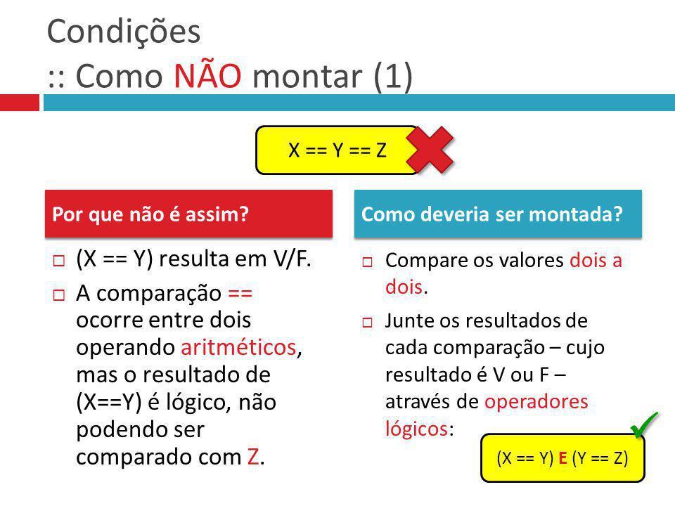 Condições :: Como NÃO montar (1) (X == Y) resulta em V/F. A comparação == ocorre entre dois operando aritméticos, mas o resultado de (X==Y) é lógico,