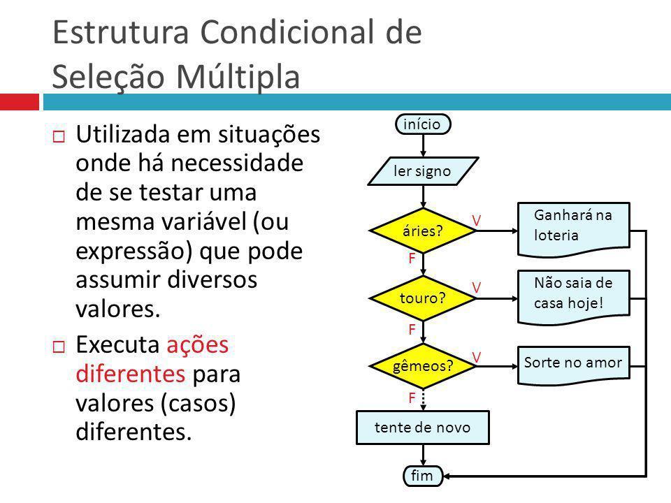 Estrutura Condicional de Seleção Múltipla Utilizada em situações onde há necessidade de se testar uma mesma variável (ou expressão) que pode assumir d