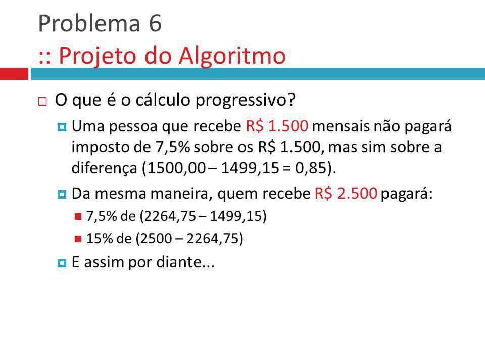 Problema 6 :: Projeto do Algoritmo O que é o cálculo progressivo? Uma pessoa que recebe R$ 1.500 mensais não pagará imposto de 7,5% sobre os R$ 1.500,